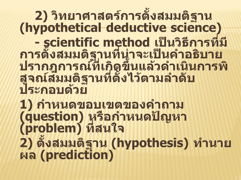 2) วิทยาศาสตร์การตั้งสมมติฐาน (hypothetical deductive science) - scientific method เป็นวิธีการที่มี การตั้งสมมติฐานที่น่าจะเป็นคำอธิบาย ปรากฎการณ์ที่เ