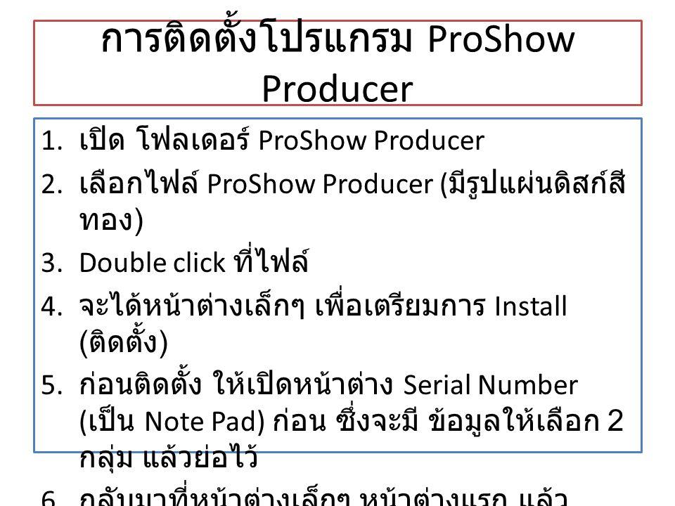 การติดตั้งโปรแกรม ProShow Producer 1. เปิด โฟลเดอร์ ProShow Producer 2. เลือกไฟล์ ProShow Producer ( มีรูปแผ่นดิสก์สี ทอง ) 3.Double click ที่ไฟล์ 4.