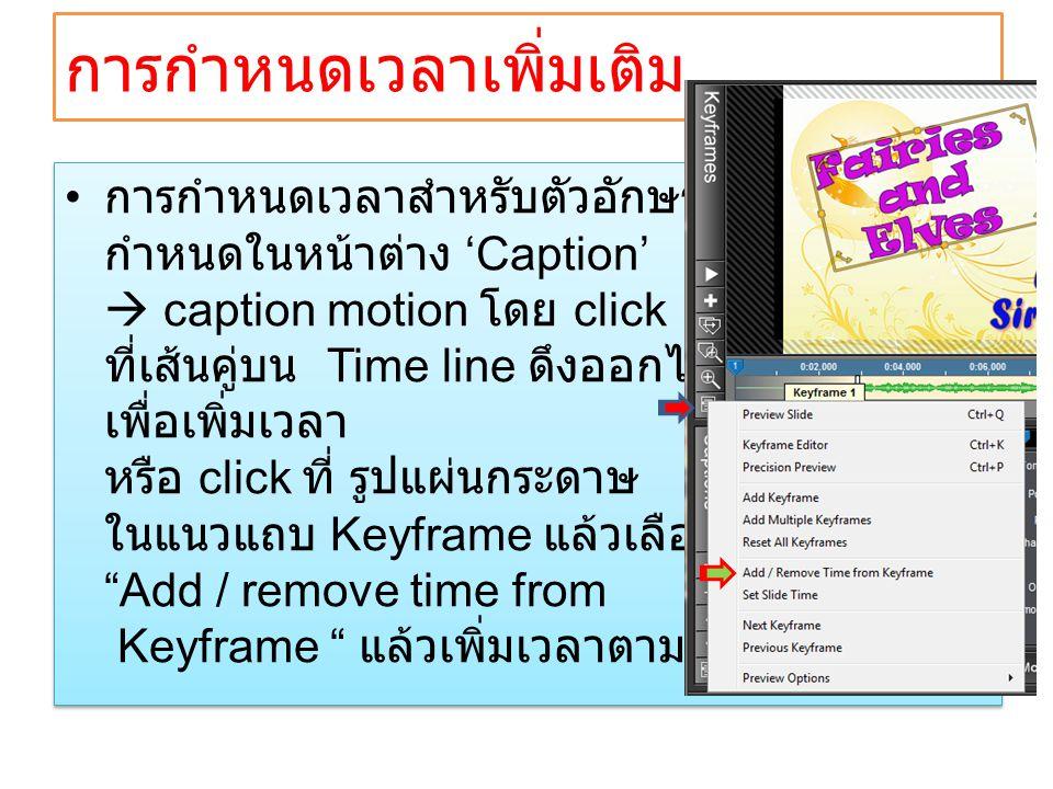 • การกำหนดเวลาสำหรับตัวอักษร กำหนดในหน้าต่าง 'Caption'  caption motion โดย click ที่เส้นคู่บน Time line ดึงออกไปทางขวา เพื่อเพิ่มเวลา หรือ click ที่