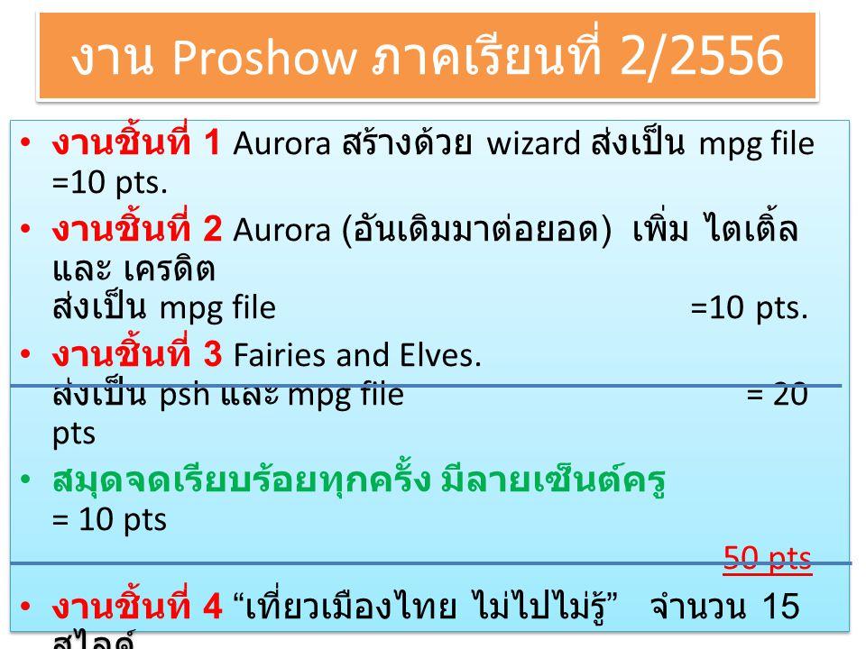 งาน Proshow ภาคเรียนที่ 2/2556 • งานชิ้นที่ 1 Aurora สร้างด้วย wizard ส่งเป็น mpg file =10 pts. • งานชิ้นที่ 2 Aurora ( อันเดิมมาต่อยอด ) เพิ่ม ไตเติ้