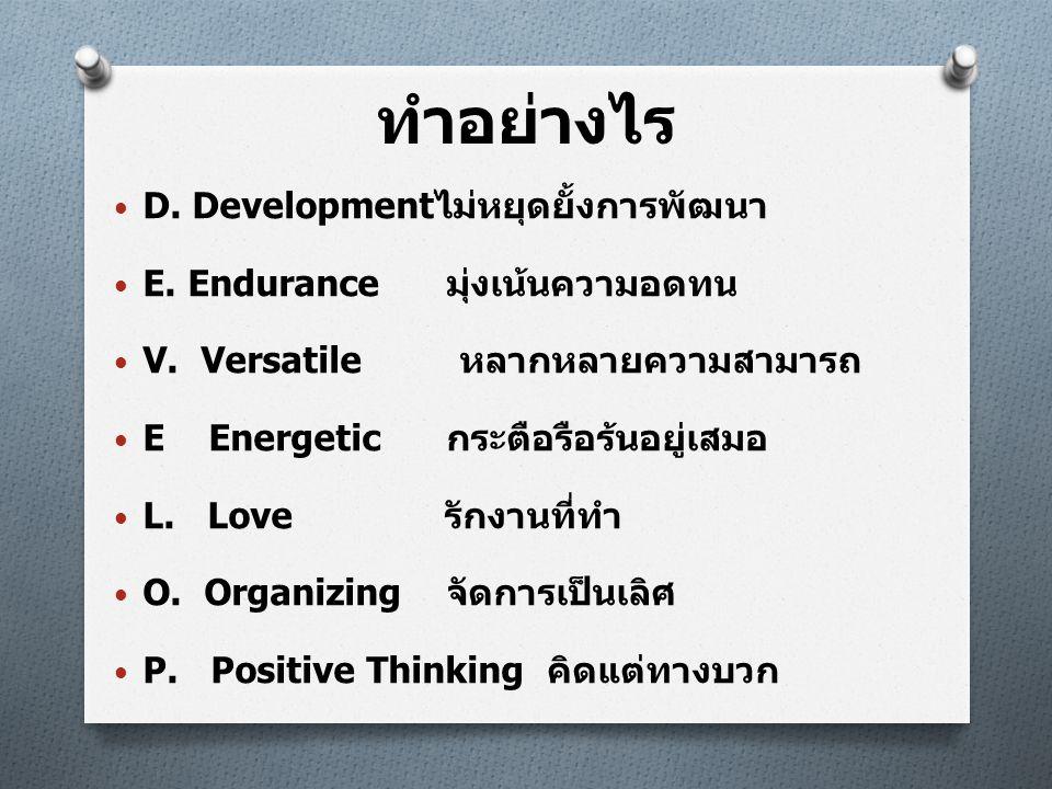 ทำอย่างไร • D. Development ไม่หยุดยั้งการพัฒนา • E. Endurance มุ่งเน้นความอดทน • V. Versatile หลากหลายความสามารถ • E Energetic กระตือรือร้นอยู่เสมอ •