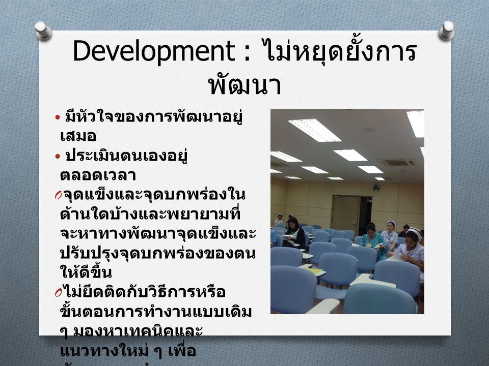 Development : ไม่หยุดยั้งการ พัฒนา • มีหัวใจของการพัฒนาอยู่ เสมอ • ประเมินตนเองอยู่ ตลอดเวลา O จุดแข็งและจุดบกพร่องใน ด้านใดบ้างและพยายามที่ จะหาทางพั