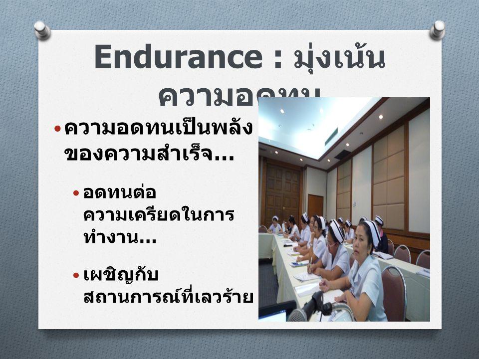 Endurance : มุ่งเน้น ความอดทน • ความอดทนเป็นพลัง ของความสำเร็จ … • อดทนต่อ ความเครียดในการ ทำงาน … • เผชิญกับ สถานการณ์ที่เลวร้าย
