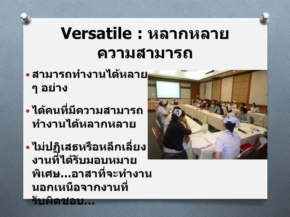 Versatile : หลากหลาย ความสามารถ • สามารถทำงานได้หลาย ๆ อย่าง • ได้คนที่มีความสามารถ ทำงานได้หลากหลาย • ไม่ปฏิเสธหรือหลีกเลี่ยง งานที่ได้รับมอบหมาย พิเ