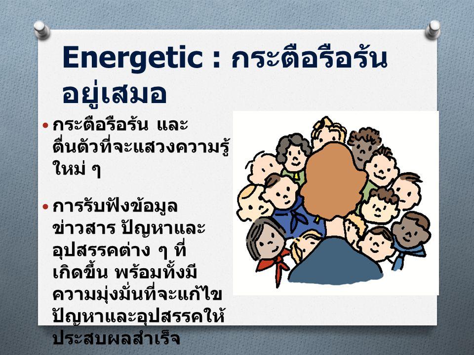 Energetic : กระตือรือร้น อยู่เสมอ • กระตือรือร้น และ ตื่นตัวที่จะแสวงความรู้ ใหม่ ๆ • การรับฟังข้อมูล ข่าวสาร ปัญหาและ อุปสรรคต่าง ๆ ที่ เกิดขึ้น พร้อ