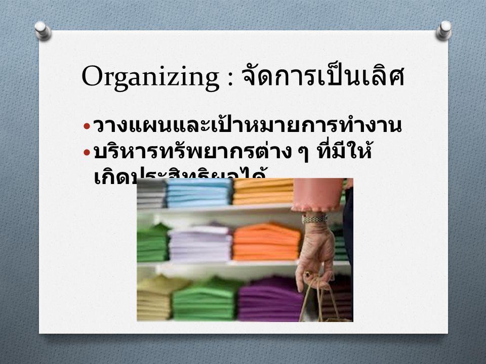Organizing : จัดการเป็นเลิศ • วางแผนและเป้าหมายการทำงาน • บริหารทรัพยากรต่าง ๆ ที่มีให้ เกิดประสิทธิผลได้