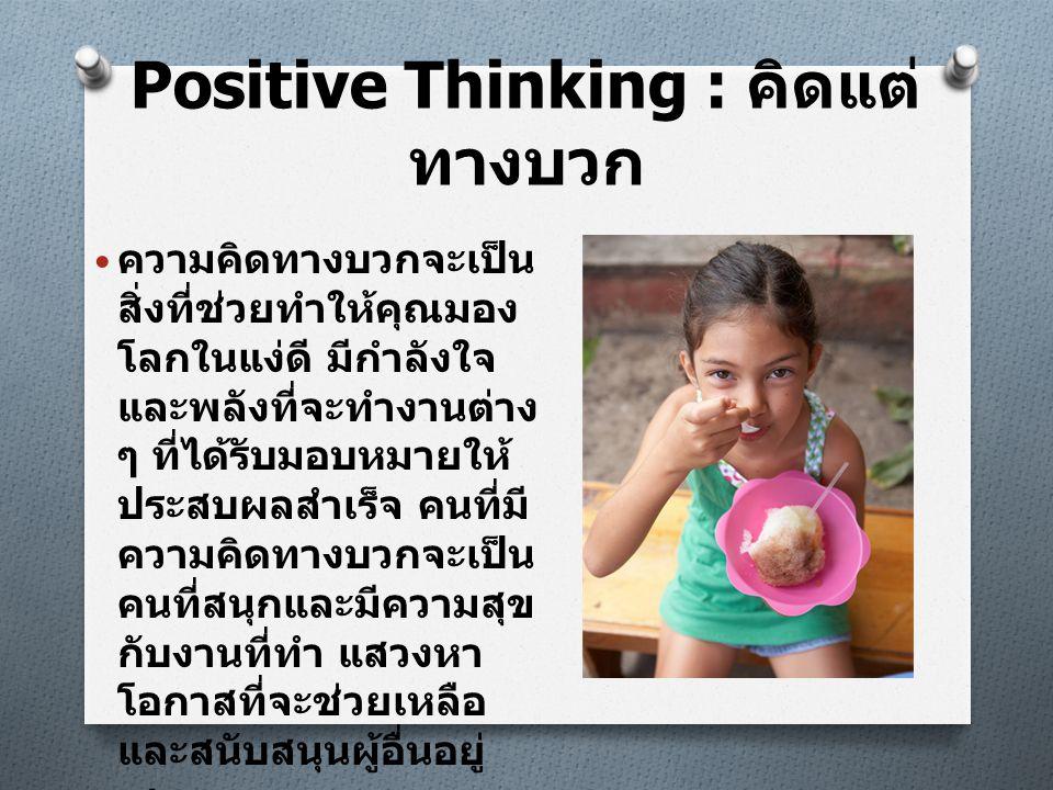Positive Thinking : คิดแต่ ทางบวก • ความคิดทางบวกจะเป็น สิ่งที่ช่วยทำให้คุณมอง โลกในแง่ดี มีกำลังใจ และพลังที่จะทำงานต่าง ๆ ที่ได้รับมอบหมายให้ ประสบผ