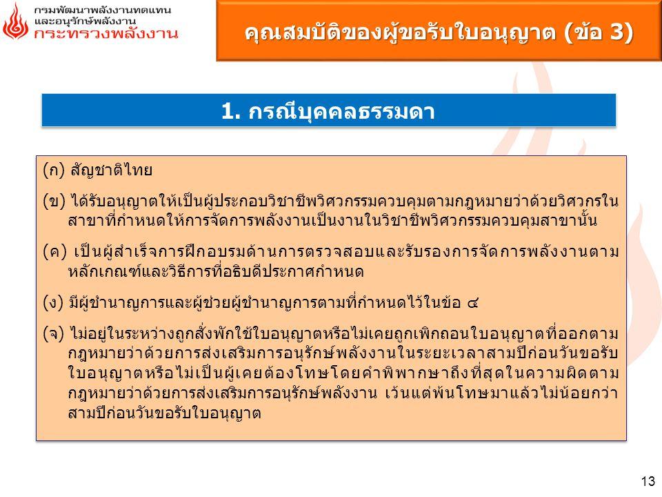 13 คุณสมบัติของผู้ขอรับใบอนุญาต (ข้อ 3) 1. กรณีบุคคลธรรมดา (ก) สัญชาติไทย (ข) ได้รับอนุญาตให้เป็นผู้ประกอบวิชาชีพวิศวกรรมควบคุมตามกฎหมายว่าด้วยวิศวกรใ