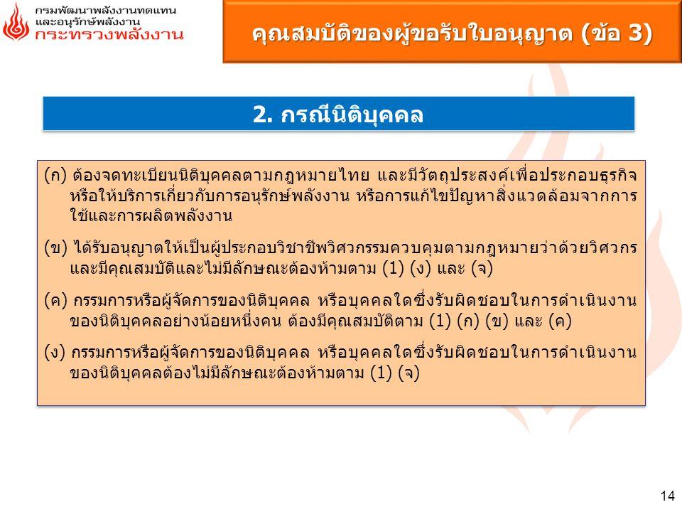 14 คุณสมบัติของผู้ขอรับใบอนุญาต (ข้อ 3) 2. กรณีนิติบุคคล (ก) ต้องจดทะเบียนนิติบุคคลตามกฎหมายไทย และมีวัตถุประสงค์เพื่อประกอบธุรกิจ หรือให้บริการเกี่ยว