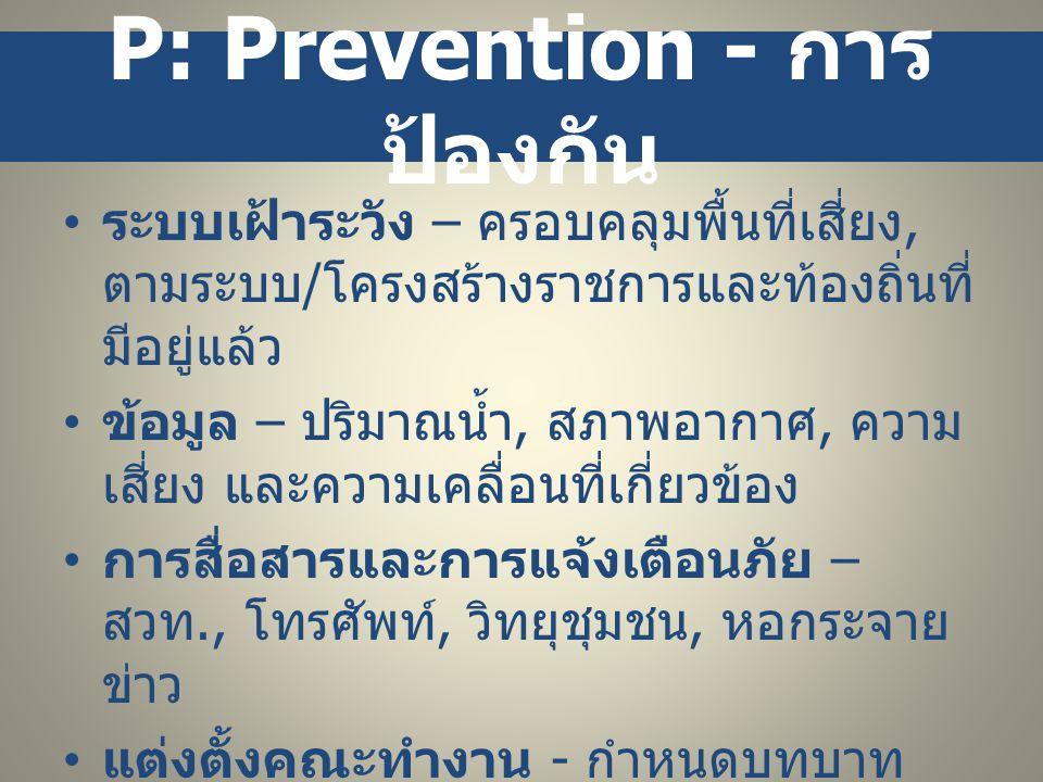 P: Prevention - การ ป้องกัน • ระบบเฝ้าระวัง – ครอบคลุมพื้นที่เสี่ยง, ตามระบบ / โครงสร้างราชการและท้องถิ่นที่ มีอยู่แล้ว • ข้อมูล – ปริมาณน้ำ, สภาพอากา