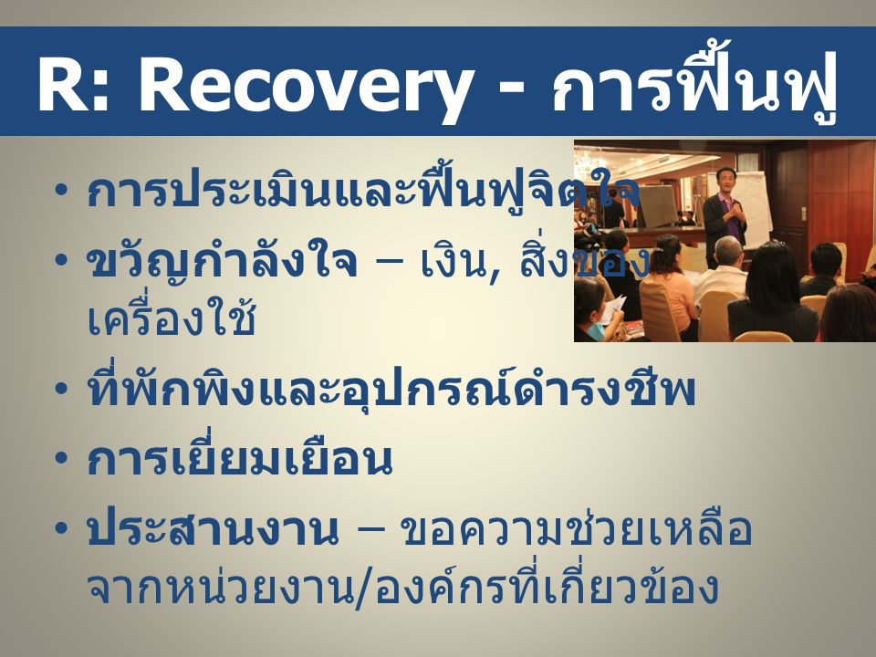 R: Recovery - การฟื้นฟู • การประเมินและฟื้นฟูจิตใจ • ขวัญกำลังใจ – เงิน, สิ่งของ เครื่องใช้ • ที่พักพิงและอุปกรณ์ดำรงชีพ • การเยี่ยมเยือน • ประสานงาน