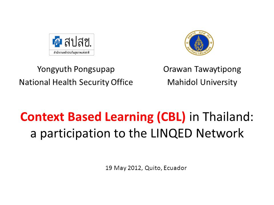 Context Based Learning (CBL) in Thailand: a participation to the LINQED Network Yongyuth Pongsupap National Health Security Office Orawan Tawaytipong Mahidol University 19 May 2012, Quito, Ecuador