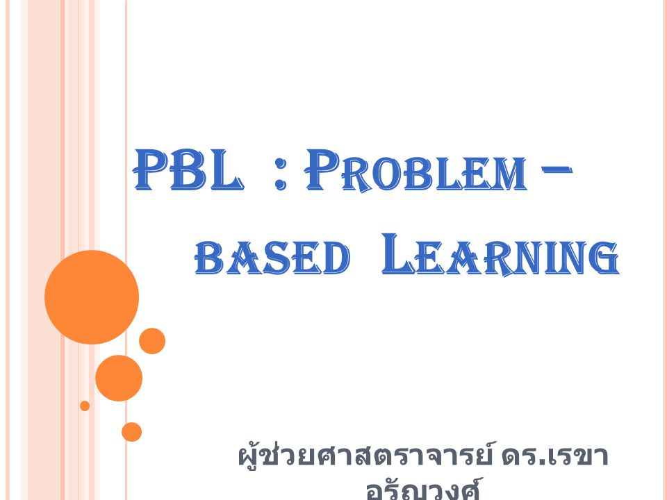 PBL : P ROBLEM – BASED L EARNING ผู้ช่วยศาสตราจารย์ ดร. เรขา อรัญวงศ์