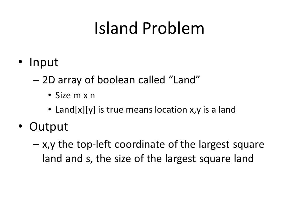 Island Problem • Input – 2D array of boolean called Land • Size m x n • Land[x][y] is true means location x,y is a land • Output – x,y the top-left coordinate of the largest square land and s, the size of the largest square land