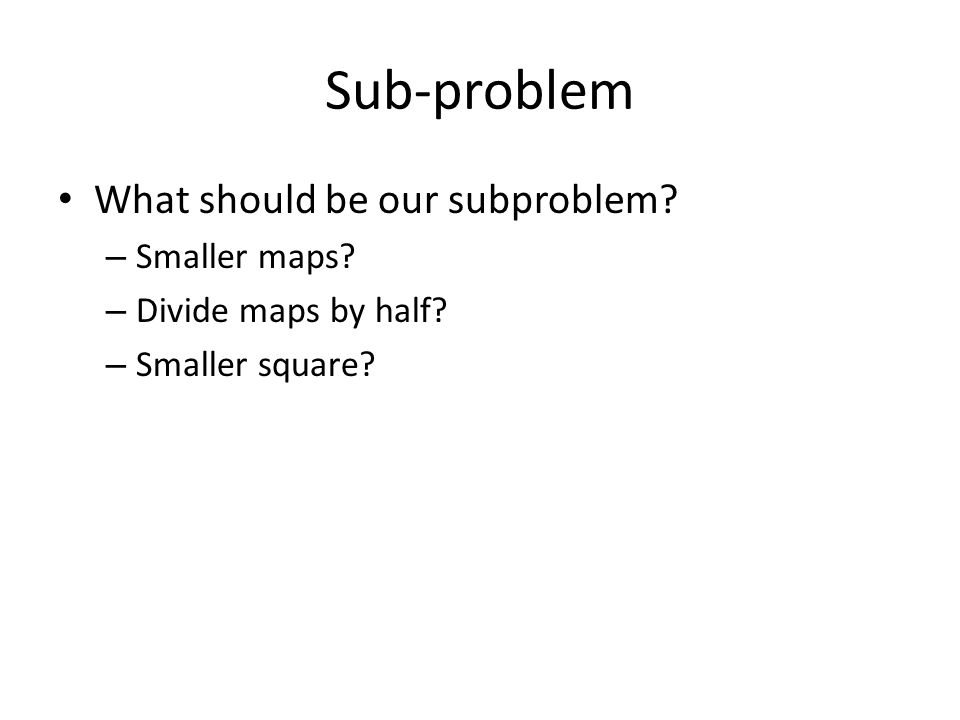 Sub-problem • What should be our subproblem. – Smaller maps.