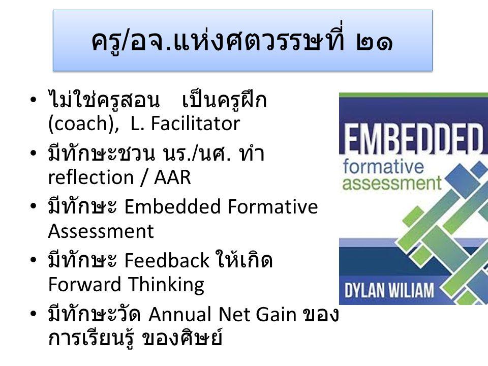 ครู / อจ. แห่งศตวรรษที่ ๒๑ • ไม่ใช่ครูสอน เป็นครูฝึก (coach), L. Facilitator • มีทักษะชวน นร./ นศ. ทำ reflection / AAR • มีทักษะ Embedded Formative As