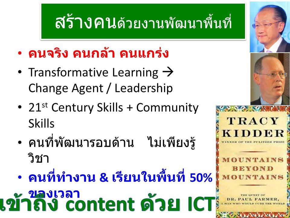 สร้างคน ด้วยงานพัฒนาพื้นที่ • คนจริง คนกล้า คนแกร่ง • Transformative Learning  Change Agent / Leadership • 21 st Century Skills + Community Skills •