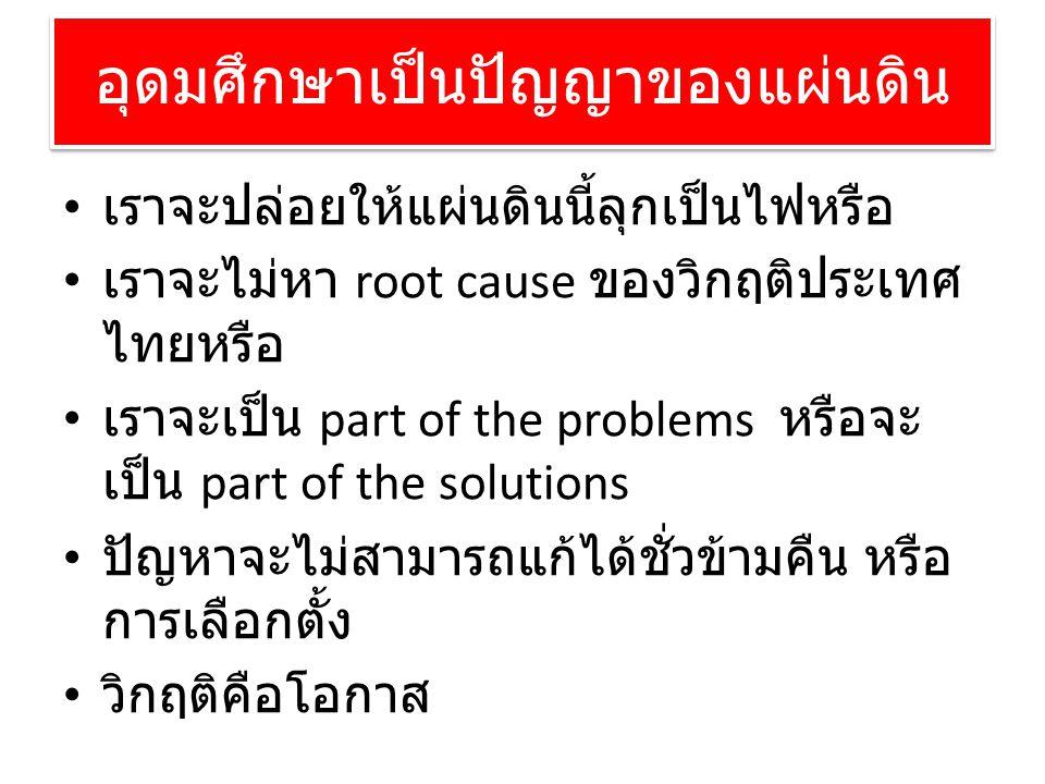 อุดมศึกษาเป็นปัญญาของแผ่นดิน • เราจะปล่อยให้แผ่นดินนี้ลุกเป็นไฟหรือ • เราจะไม่หา root cause ของวิกฤติประเทศ ไทยหรือ • เราจะเป็น part of the problems ห