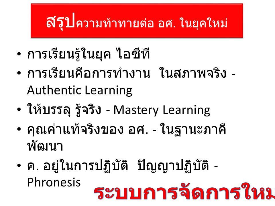 สรุป ความท้าทายต่อ อศ. ในยุคใหม่ • การเรียนรู้ในยุค ไอซีที • การเรียนคือการทำงาน ในสภาพจริง - Authentic Learning • ให้บรรลุ รู้จริง - Mastery Learning