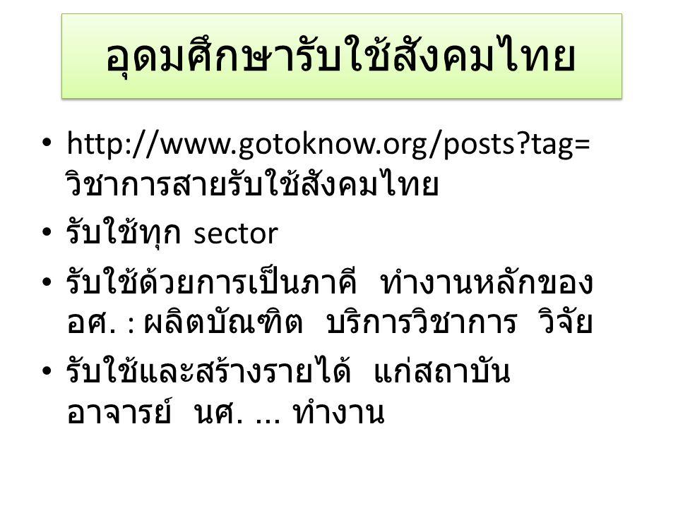 อุดมศึกษารับใช้สังคมไทย • http://www.gotoknow.org/posts?tag= วิชาการสายรับใช้สังคมไทย • รับใช้ทุก sector • รับใช้ด้วยการเป็นภาคี ทำงานหลักของ อศ. : ผล