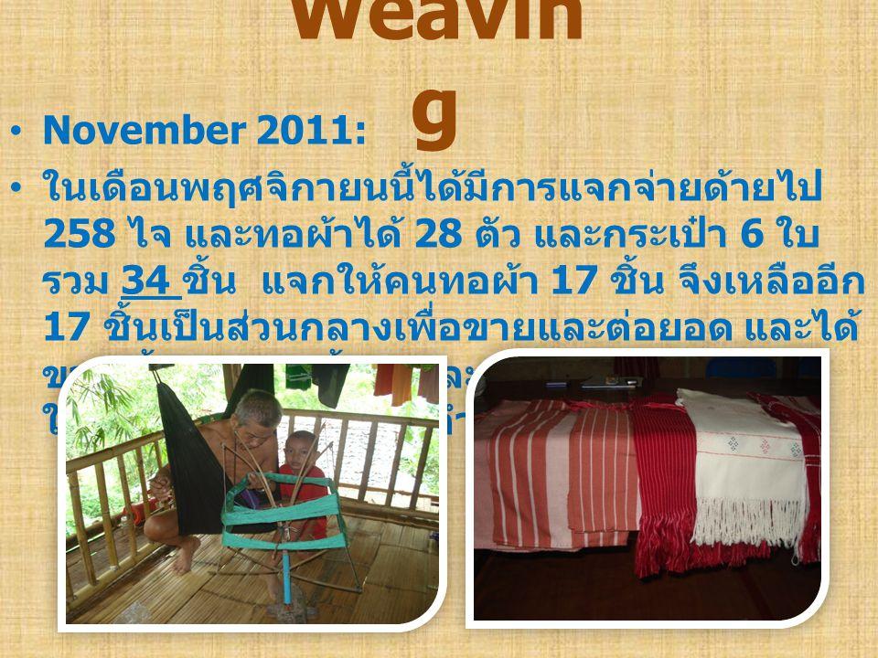 •November 2011: • ในเดือนพฤศจิกายนนี้ได้มีการแจกจ่ายด้ายไป 258 ไจ และทอผ้าได้ 28 ตัว และกระเป๋า 6 ใบ รวม 34 ชิ้น แจกให้คนทอผ้า 17 ชิ้น จึงเหลืออีก 17 ชิ้นเป็นส่วนกลางเพื่อขายและต่อยอด และได้ ขายเสื้อในเดือนนี้ 2 ตัวละ 130 บาท กระเป๋า 1 ใบละ 70 บาท เป็นเงินจำนวน 330 บาท Weavin g