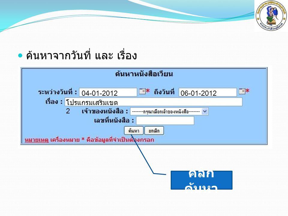  ค้นหาจากวันที่ และ เรื่อง 06-01-201204-01-2012 โปรแกรมเสริมเขต 2 คลิก ค้นหา