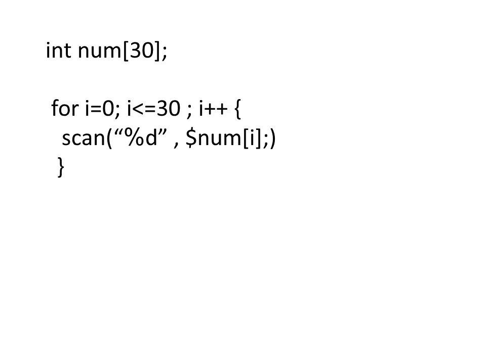 """int num[30]; for i=0; i<=30 ; i++ { scan(""""%d"""", $num[i];) }"""