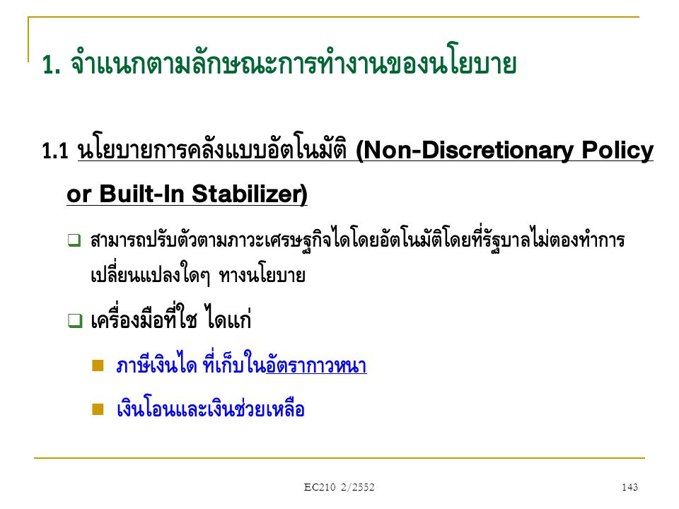 EC210 2/2552 1. จำแนกตามลักษณะการทำงานของนโยบาย 1.1 นโยบายการคลังแบบอัตโนมัติ (Non-Discretionary Policy or Built-In Stabilizer)  สามารถปรับตัวตามภาวะ