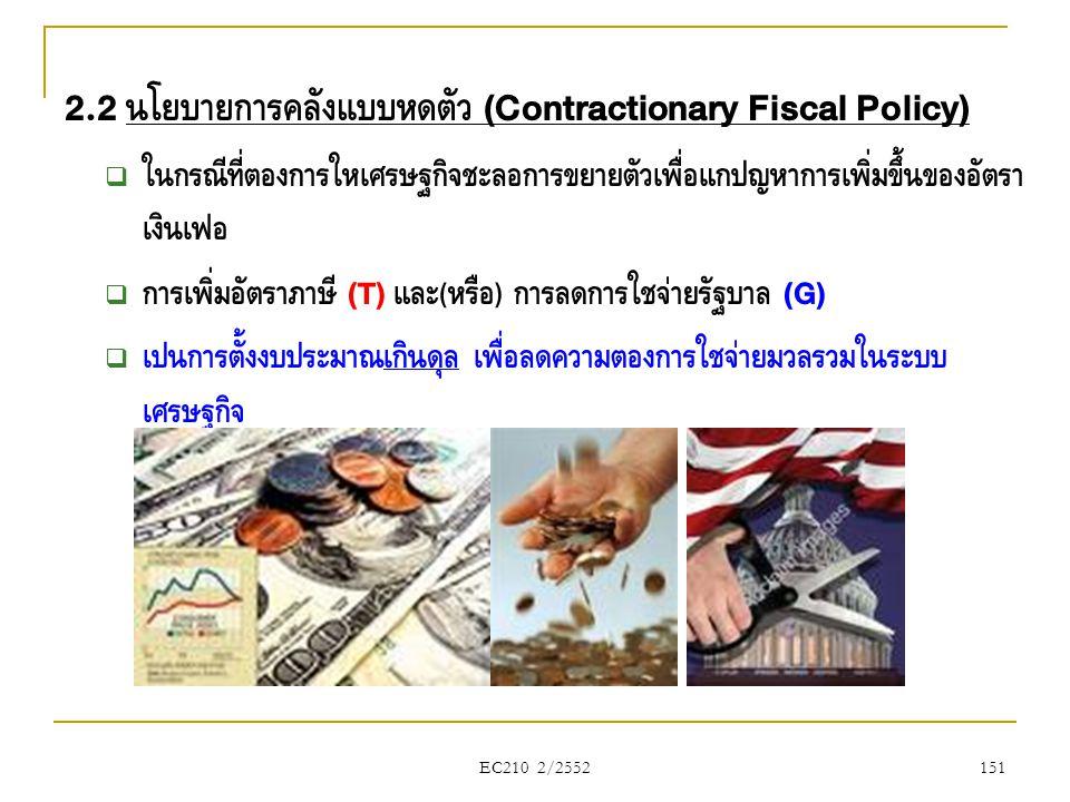 EC210 2/2552 2.2 นโยบายการคลังแบบหดตัว (Contractionary Fiscal Policy)  ในกรณีที่ต้องการให้เศรษฐกิจชะลอการขยายตัวเพื่อแก้ปัญหาการเพิ่มขึ้นของอัตรา เงิ