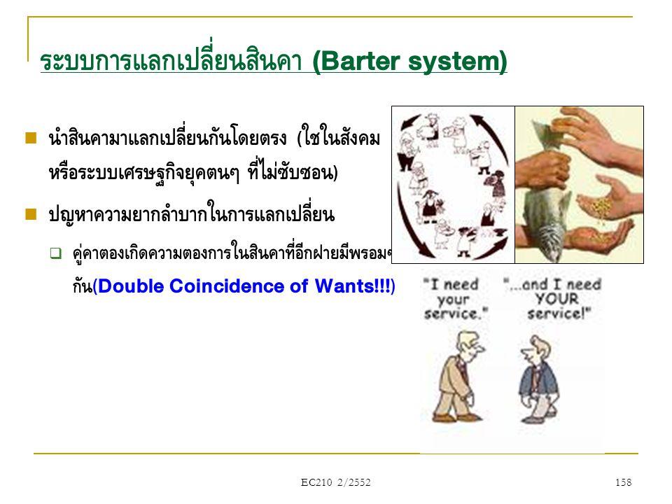 EC210 2/2552 ระบบการแลกเปลี่ยนสินค้า (Barter system)  นำสินค้ามาแลกเปลี่ยนกันโดยตรง ( ใช้ในสังคม หรือระบบเศรษฐกิจยุคต้นๆ ที่ไม่ซับซ้อน )  ปัญหาความย