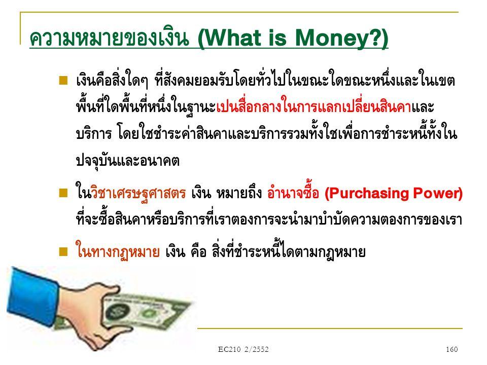 EC210 2/2552  เงินคือสิ่งใดๆ ที่สังคมยอมรับโดยทั่วไปในขณะใดขณะหนึ่งและในเขต พื้นที่ใดพื้นที่หนึ่งในฐานะเป็นสื่อกลางในการแลกเปลี่ยนสินค้าและ บริการ โด