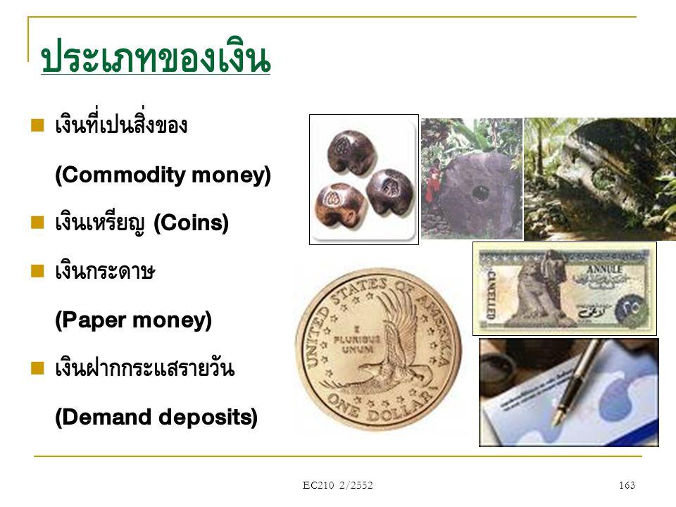 EC210 2/2552 ประเภทของเงิน  เงินที่เป็นสิ่งของ (Commodity money)  เงินเหรียญ (Coins)  เงินกระดาษ (Paper money)  เงินฝากกระแสรายวัน (Demand deposit