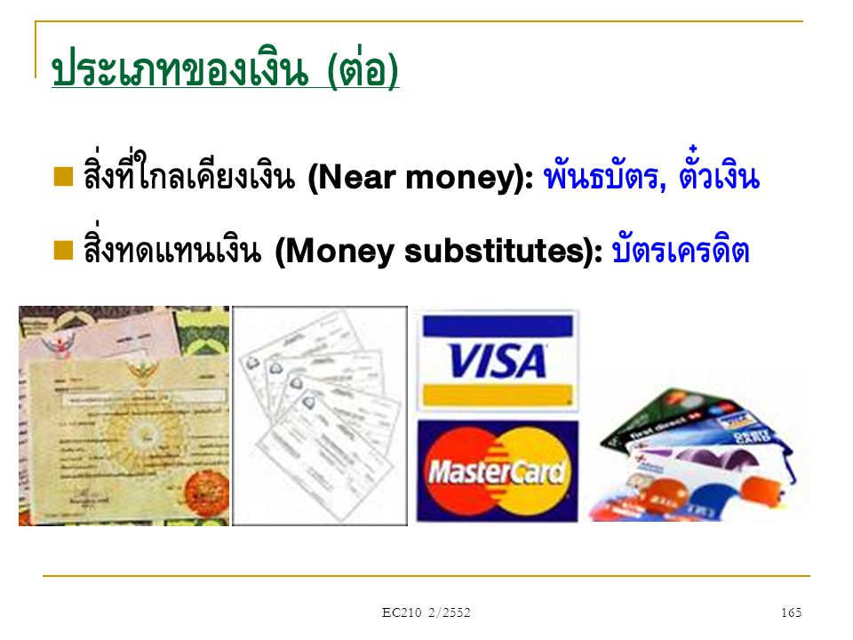 EC210 2/2552  สิ่งที่ใกล้เคียงเงิน (Near money): พันธบัตร, ตั๋วเงิน  สิ่งทดแทนเงิน (Money substitutes): บัตรเครดิต ประเภทของเงิน ( ต่อ ) 165