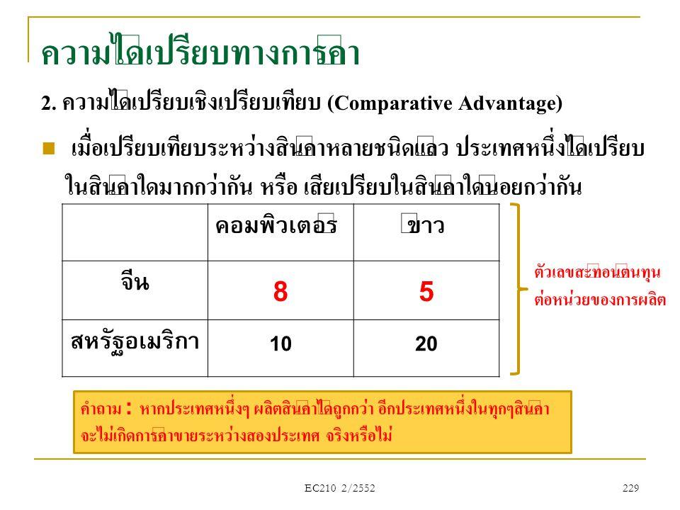 EC210 2/2552 229 ความได้เปรียบทางการค้า 2. ความได้เปรียบเชิงเปรียบเทียบ (Comparative Advantage)  เมื่อเปรียบเทียบระหว่างสินค้าหลายชนิดแล้ว ประเทศหนึ่