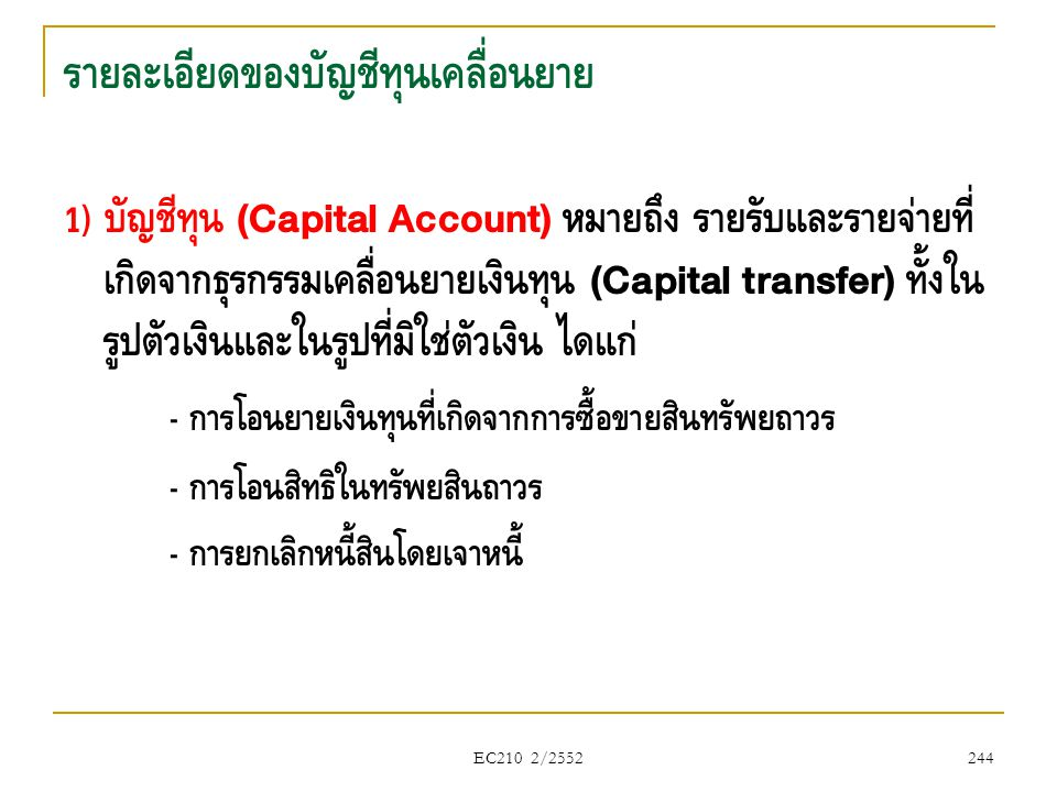 EC210 2/2552 รายละเอียดของบัญชีทุนเคลื่อนย้าย 1) บัญชีทุน (Capital Account) หมายถึง รายรับและรายจ่ายที่ เกิดจากธุรกรรมเคลื่อนย้ายเงินทุน (Capital tran