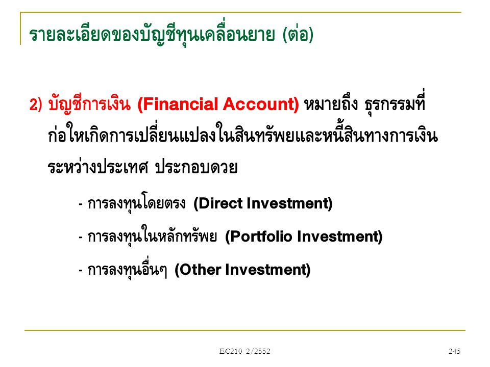 EC210 2/2552 รายละเอียดของบัญชีทุนเคลื่อนย้าย ( ต่อ ) 2) บัญชีการเงิน (Financial Account) หมายถึง ธุรกรรมที่ ก่อให้เกิดการเปลี่ยนแปลงในสินทรัพย์และหนี