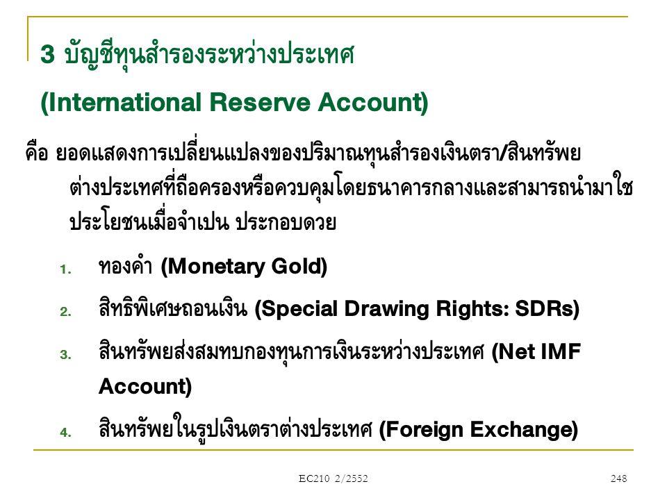 EC210 2/2552 3 บัญชีทุนสำรองระหว่างประเทศ (International Reserve Account) คือ ยอดแสดงการเปลี่ยนแปลงของปริมาณทุนสำรองเงินตรา / สินทรัพย์ ต่างประเทศที่ถ