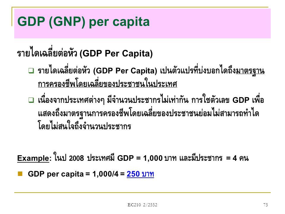 EC210 2/2552 GDP (GNP) per capita รายได้เฉลี่ยต่อหัว (GDP Per Capita)  รายได้เฉลี่ยต่อหัว (GDP Per Capita) เป็นตัวแปรที่บ่งบอกได้ถึงมาตรฐาน การครองชี