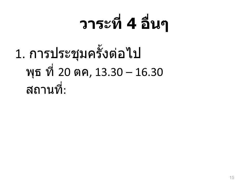 วาระที่ 4 อื่นๆ 1. การประชุมครั้งต่อไป พุธ ที่ 20 ตค, 13.30 – 16.30 สถานที่ : 15