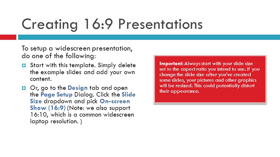 Creating 16:9 Presentations Important: Always start with your slide size set to the aspect ratio you intend to use. If you change the slide size after