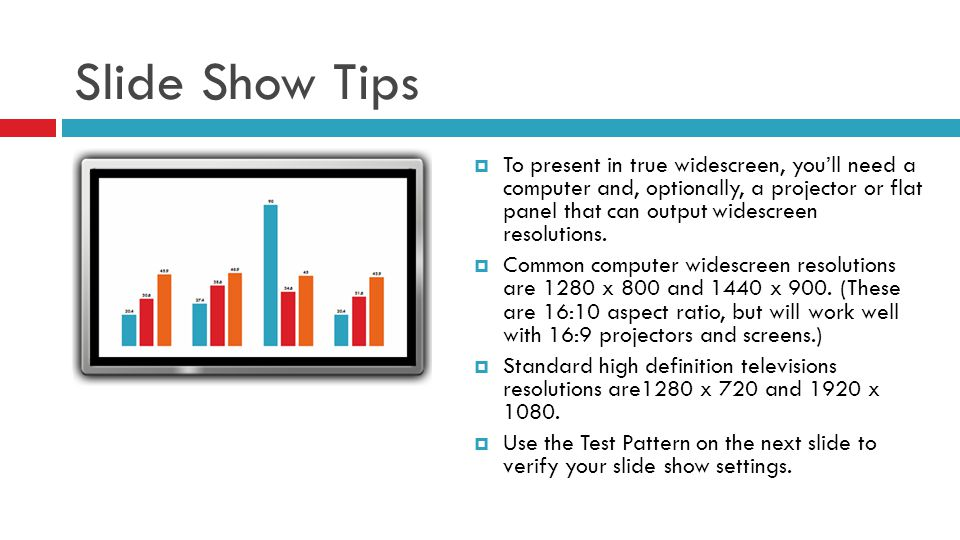 Slide Show Tips  To present in true widescreen, you'll need a computer and, optionally, a projector or flat panel that can output widescreen resolutions.