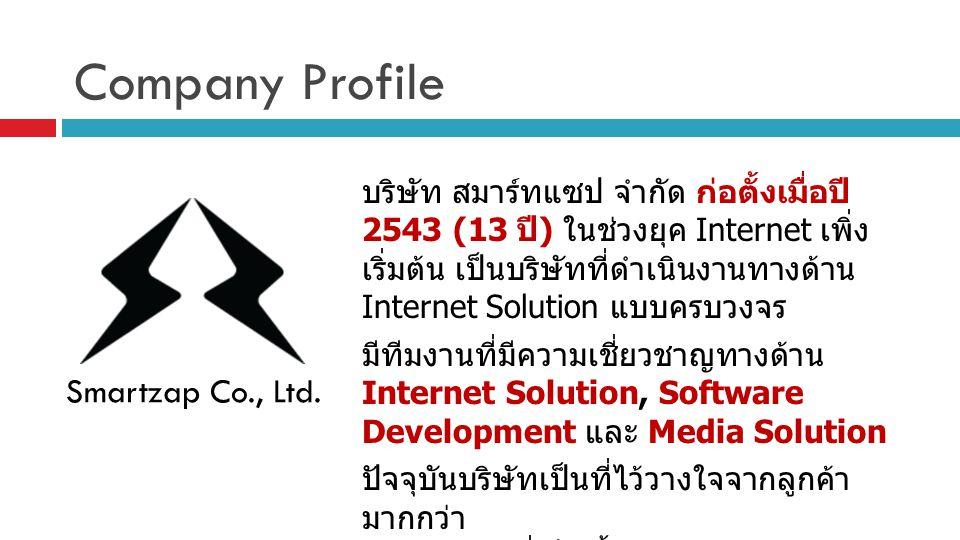 Company Profile บริษัท สมาร์ทแซป จำกัด ก่อตั้งเมื่อปี 2543 (13 ปี ) ในช่วงยุค Internet เพิ่ง เริ่มต้น เป็นบริษัทที่ดำเนินงานทางด้าน Internet Solution แบบครบวงจร มีทีมงานที่มีความเชี่ยวชาญทางด้าน Internet Solution, Software Development และ Media Solution ปัจจุบันบริษัทเป็นที่ไว้วางใจจากลูกค้า มากกว่า 1,200 รายที่เป็นทั้งบริษัทเอกชน และ องค์กรราชการ Smartzap Co., Ltd.