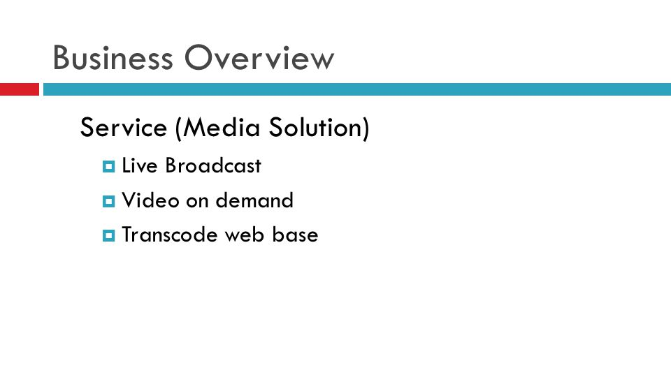 Business Overview Service (Media Solution)  Live Broadcast  Video on demand  Transcode web base