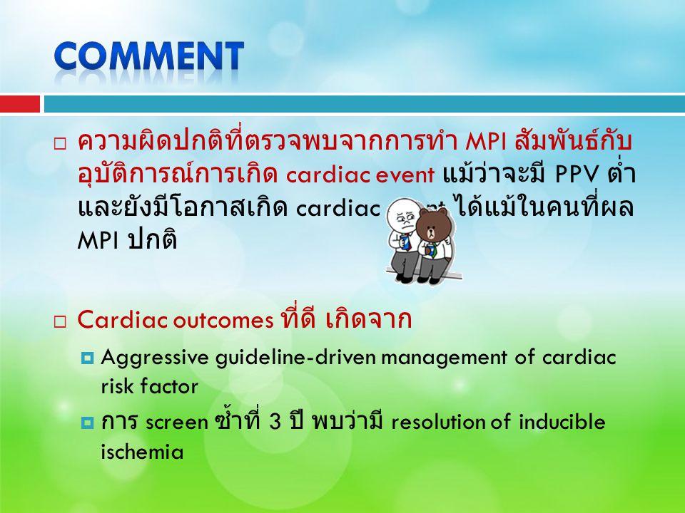  ความผิดปกติที่ตรวจพบจากการทำ MPI สัมพันธ์กับ อุบัติการณ์การเกิด cardiac event แม้ว่าจะมี PPV ต่ำ และยังมีโอกาสเกิด cardiac event ได้แม้ในคนที่ผล MPI ปกติ  Cardiac outcomes ที่ดี เกิดจาก  Aggressive guideline-driven management of cardiac risk factor  การ screen ซ้ำที่ 3 ปี พบว่ามี resolution of inducible ischemia