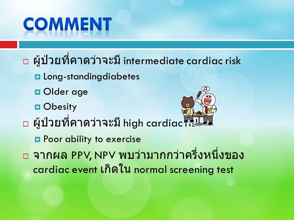  ผู้ป่วยที่คาดว่าจะมี intermediate cardiac risk  Long-standingdiabetes  Older age  Obesity  ผู้ป่วยที่คาดว่าจะมี high cardiac risk  Poor ability to exercise  จากผล PPV, NPV พบว่ามากกว่าครึ่งหนึ่งของ cardiac event เกิดใน normal screening test