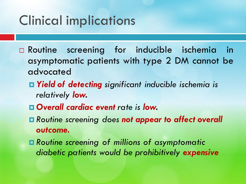 Clinical implications  Routine screening for inducible ischemia in asymptomatic patients with type 2 DM cannot be advocated  Yield of detecting sign