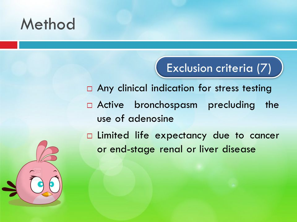 Method  Any clinical indication for stress testing  Active bronchospasm precluding the use of adenosine  Limited life expectancy due to cancer or end-stage renal or liver disease