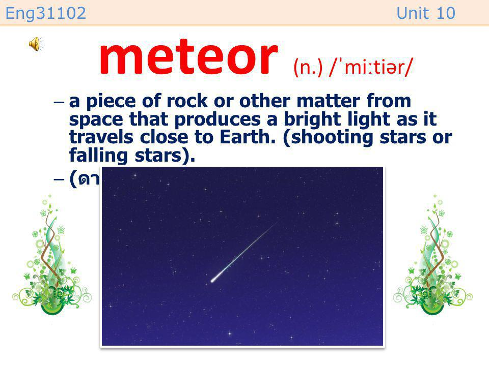 Eng31102Unit 10 meteorite (n.) /ˈmiːtiəraɪt/ –a piece of rock or other matter from space that has landed on Earth. –( ลูกอุกกาบาต )
