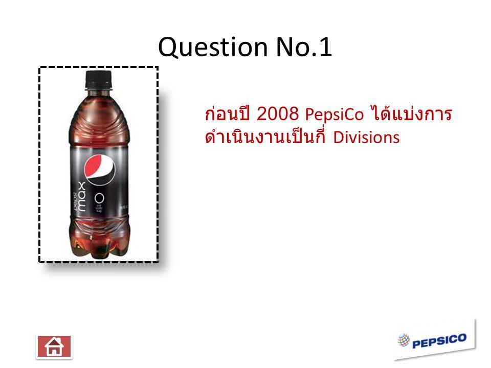 Question No.1 ก่อนปี 2008 PepsiCo ได้แบ่งการ ดำเนินงานเป็นกี่ Divisions