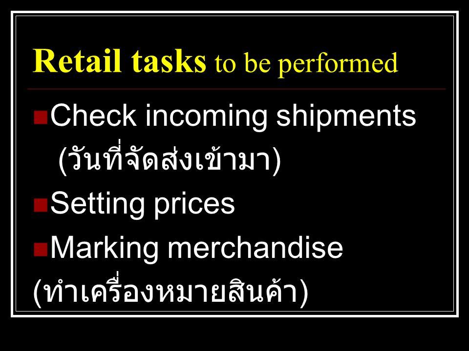 Retail tasks to be performed  Check incoming shipments ( วันที่จัดส่งเข้ามา )  Setting prices  Marking merchandise ( ทำเครื่องหมายสินค้า )